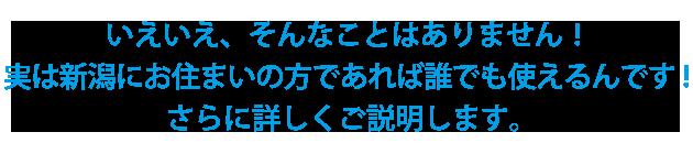 いえいえ、そんなことはありません!実は新潟にお住まいの方であれば誰でも使えるんです!さらに詳しくご説明します。