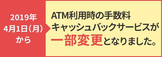 2019年4月1日(月)からATM利用時の手数料キャッシュバックサービスが一部変更となります。